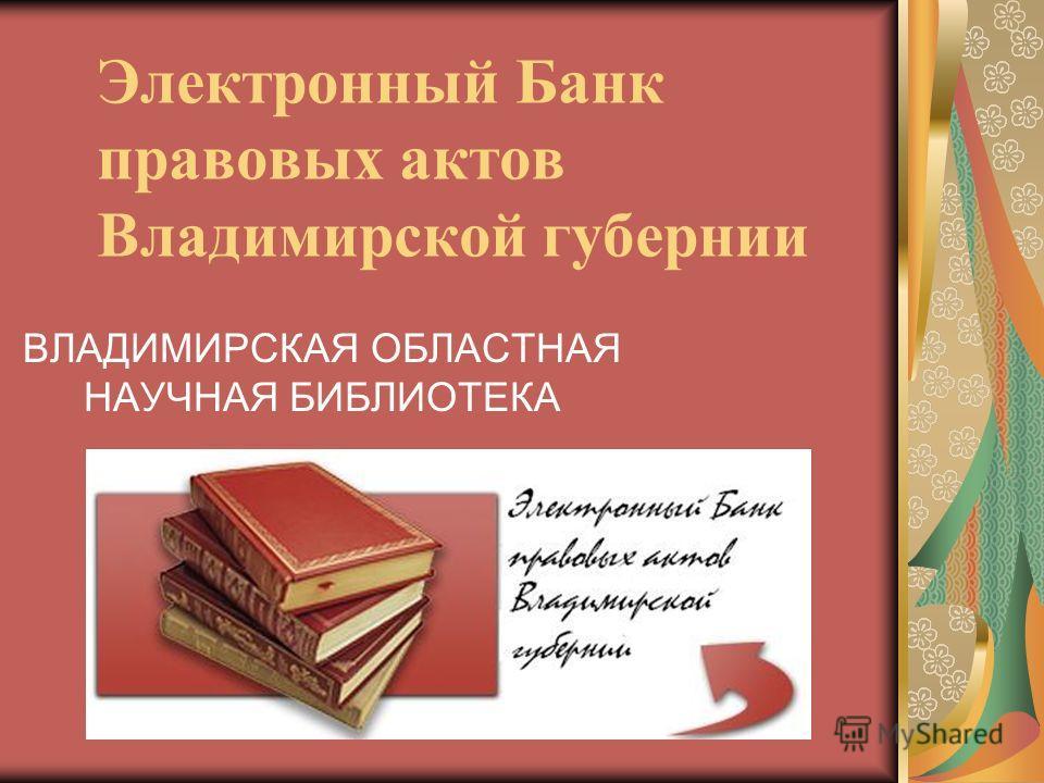 Электронный Банк правовых актов Владимирской губернии ВЛАДИМИРСКАЯ ОБЛАСТНАЯ НАУЧНАЯ БИБЛИОТЕКА