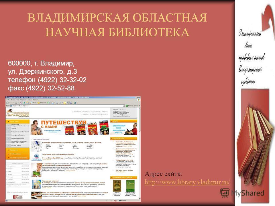 ВЛАДИМИРСКАЯ ОБЛАСТНАЯ НАУЧНАЯ БИБЛИОТЕКА Адрес сайта: http://www.library.vladimir.ru/ 600000, г. Владимир, ул. Дзержинского, д.3 телефон (4922) 32-32-02 факс (4922) 32-52-88