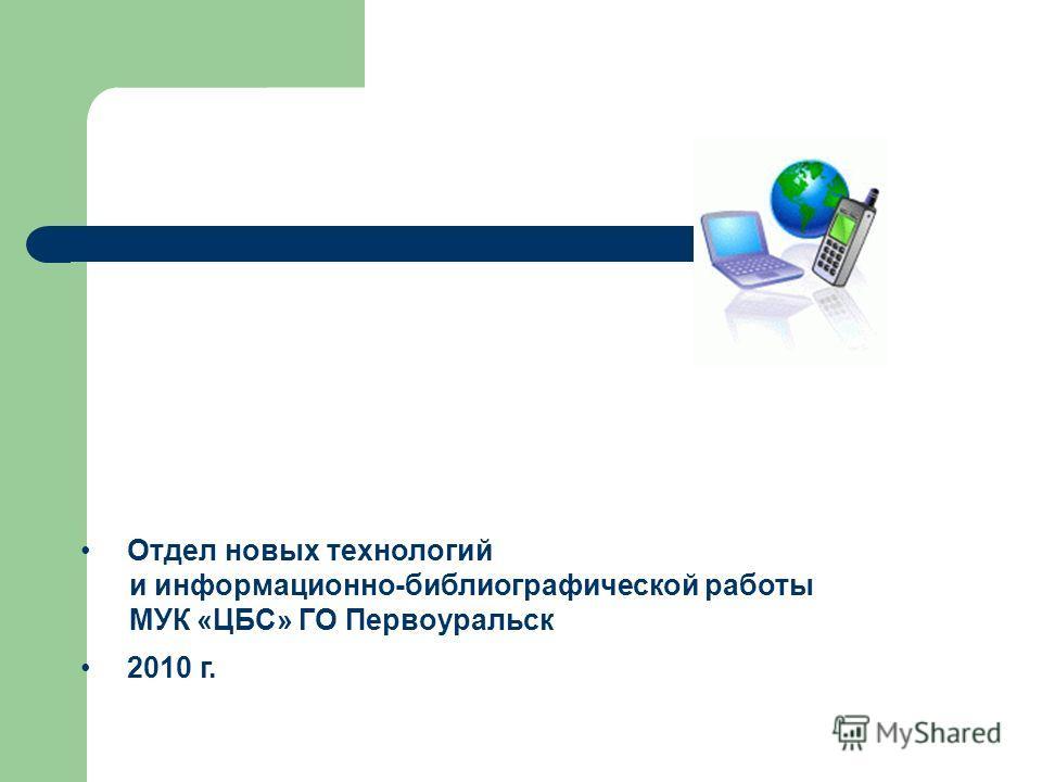 Отдел новых технологий и информационно-библиографической работы МУК «ЦБС» ГО Первоуральск 2010 г.