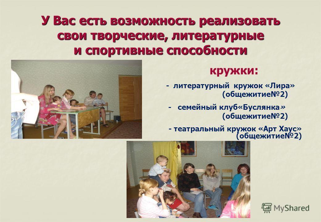 У Вас есть возможность реализовать свои творческие, литературные и спортивные способности кружки: - белорусской национальной культуры «Мой родны кут» (общежитие3) - студенческий театр миниатюр «Маски» (общежитие3) - клуб интеллектуальных игр «Знатоки