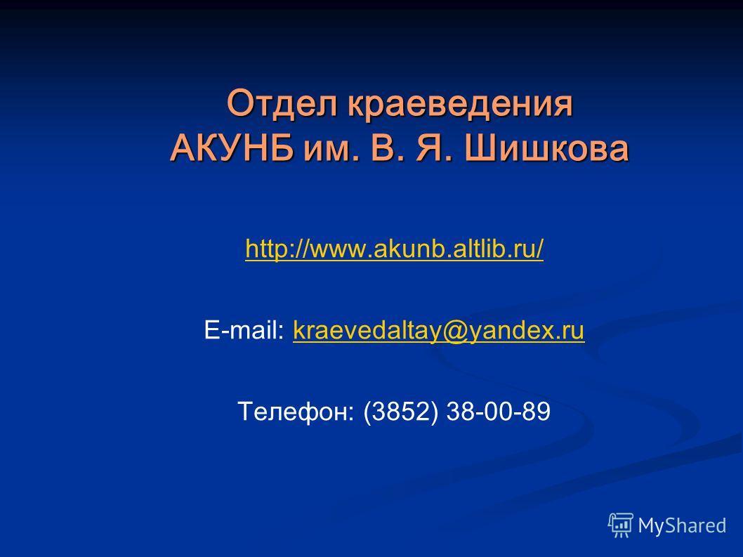 Отдел краеведения АКУНБ им. В. Я. Шишкова http://www.akunb.altlib.ru/ E-mail: kraevedaltay@yandex.rukraevedaltay@yandex.ru Телефон: (3852) 38-00-89