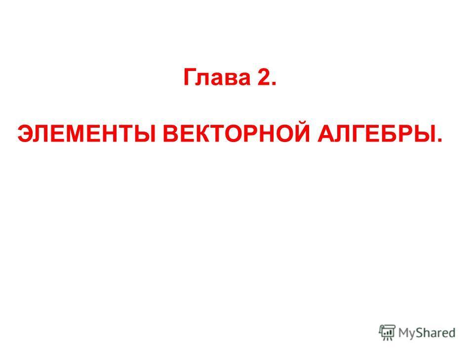 Глава 2. ЭЛЕМЕНТЫ ВЕКТОРНОЙ АЛГЕБРЫ.