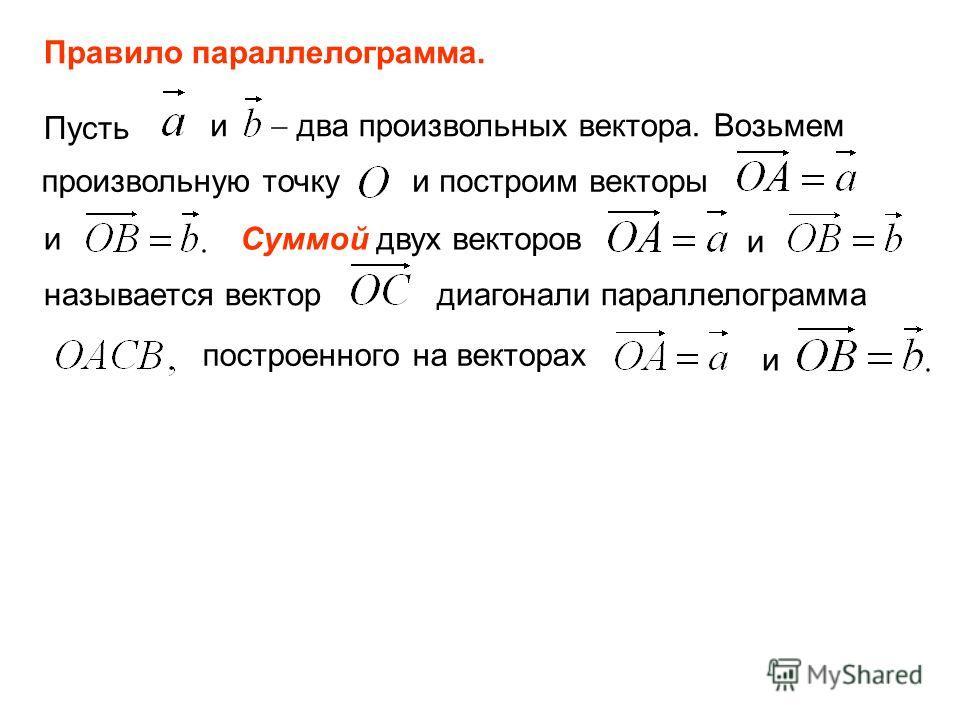 Правило параллелограмма. Пусть и два произвольных вектора. Возьмем произвольную точку и построим векторы и Суммой двух векторов и называется вектор диагонали параллелограмма построенного на векторах и