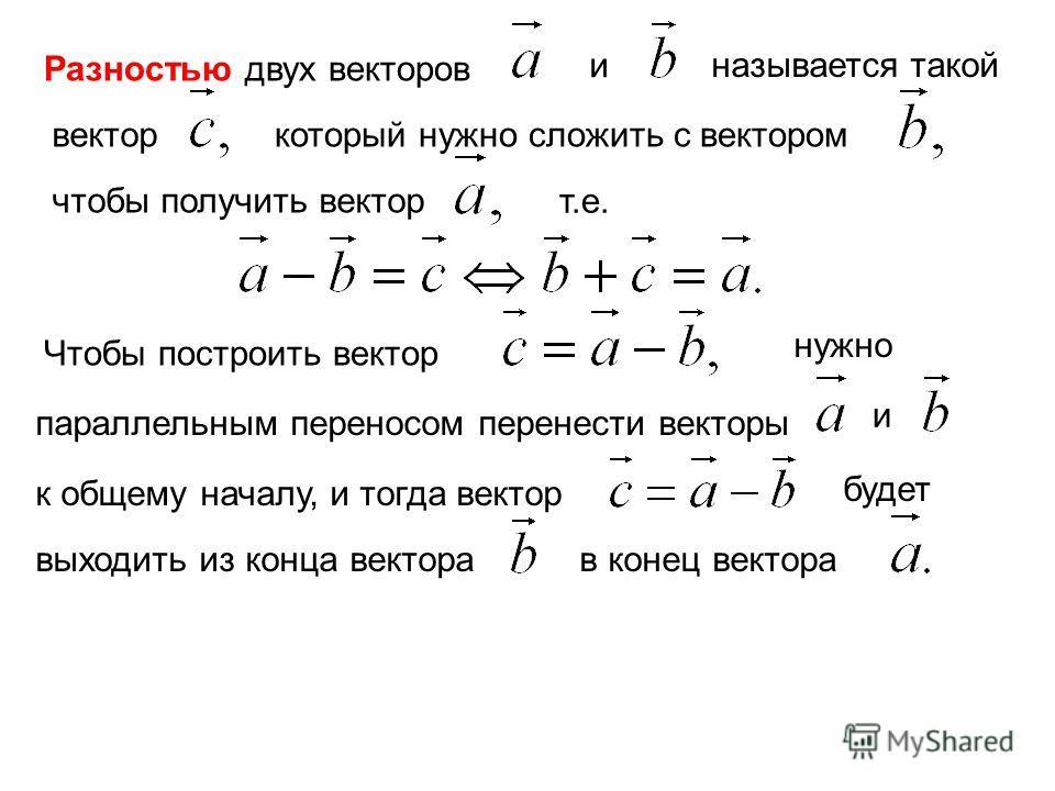 Разностью двух векторов и называется такой вектор который нужно сложить с вектором чтобы получить вектор т.е. Чтобы построить вектор нужно параллельным переносом перенести векторы и к общему началу, и тогда вектор будет выходить из конца вектора в ко