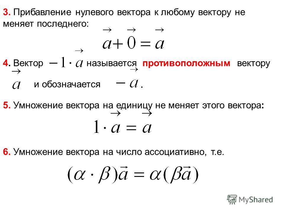 3. Прибавление нулевого вектора к любому вектору не меняет последнего: 4. Вектор называется противоположным вектору и обозначается 5. Умножение вектора на единицу не меняет этого вектора: 6. Умножение вектора на число ассоциативно, т.е.