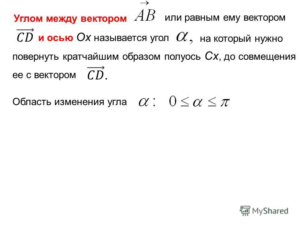 Углом между вектором или равным ему вектором и осью Ox называется угол на который нужно повернуть кратчайшим образом полуось Сx, до совмещения ее с вектором Область изменения угла