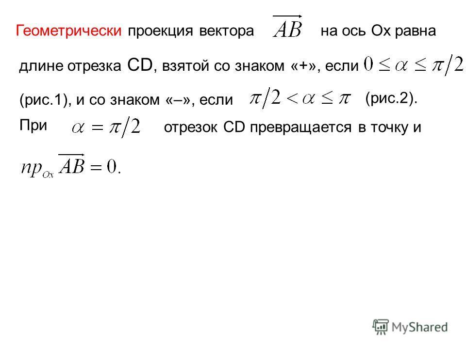 Геометрически проекция вектора на ось Ох равна длине отрезка СD, взятой со знаком «+», если (рис.1), и со знаком «–», если При отрезок CD превращается в точку и (рис.2).