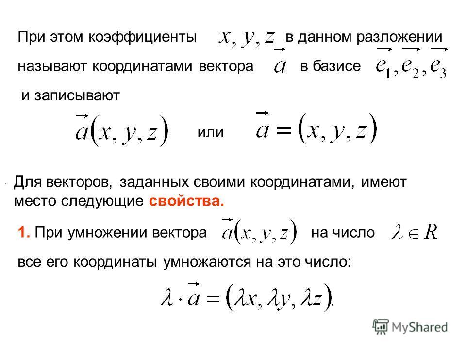 При этом коэффициенты в данном разложении называют координатами вектора в базисе и записывают или. Для векторов, заданных своими координатами, имеют место следующие свойства. 1. При умножении вектора на число все его координаты умножаются на это числ