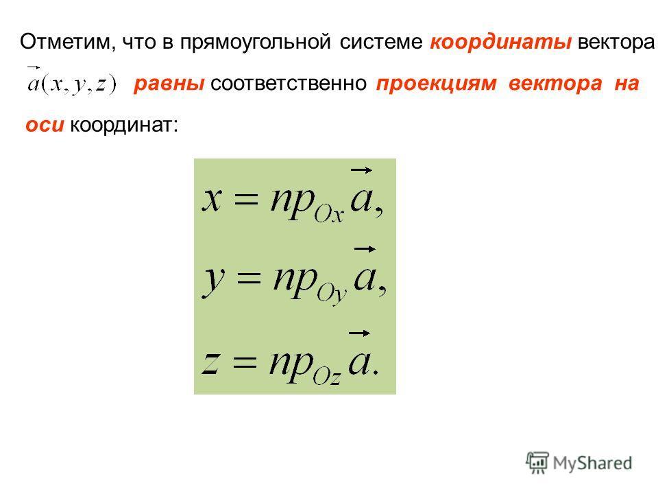 Отметим, что в прямоугольной системе координаты вектора равны соответственно проекциям вектора на оси координат: