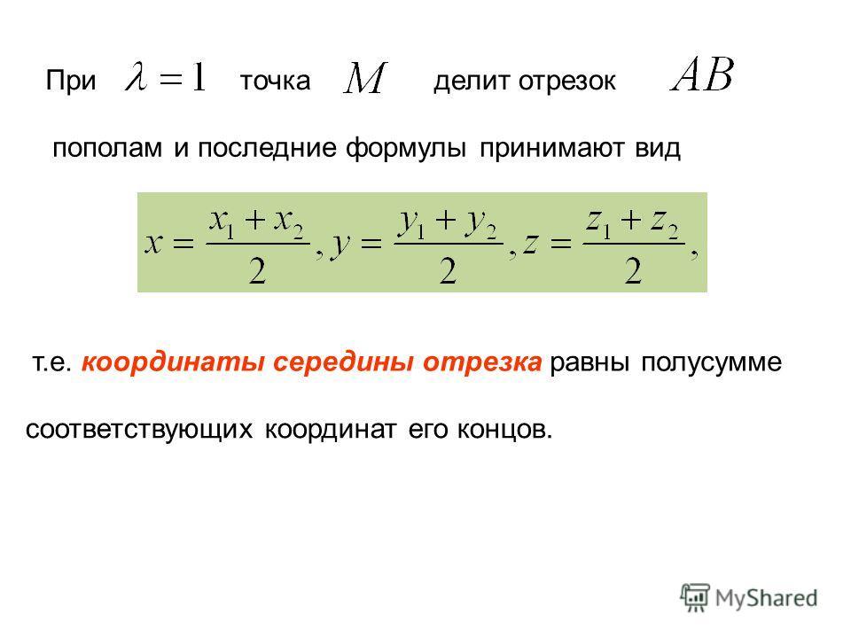 При точка делит отрезок пополам и последние формулы принимают вид т.е. координаты середины отрезка равны полусумме соответствующих координат его концов.