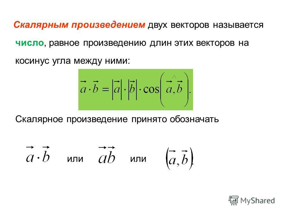 Скалярным произведением двух векторов называется число, равное произведению длин этих векторов на косинус угла между ними: Скалярное произведение принято обозначать или