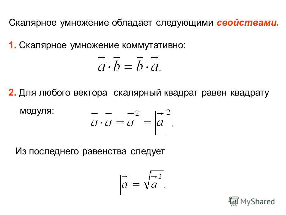 Скалярное умножение обладает следующими свойствами. 1. Скалярное умножение коммутативно: 2. Для любого вектора скалярный квадрат равен квадрату модуля: Из последнего равенства следует