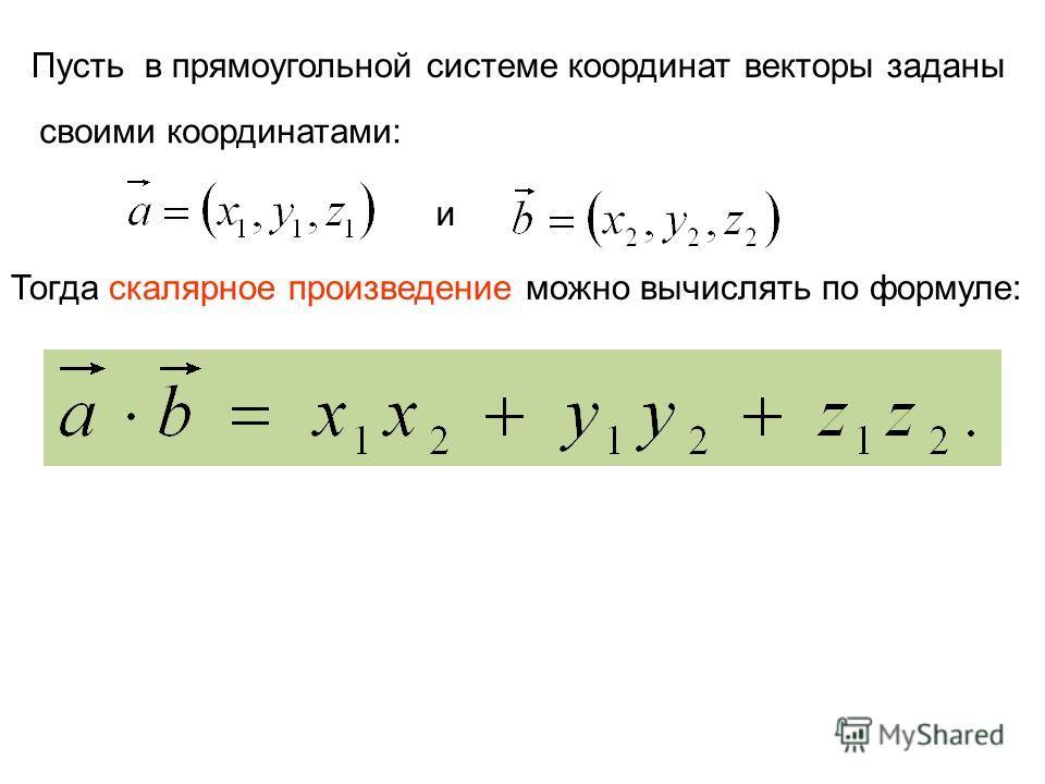 Пусть в прямоугольной системе координат векторы заданы своими координатами: и Тогда скалярное произведение можно вычислять по формуле: