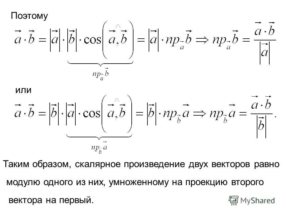 Поэтому или Таким образом, скалярное произведение двух векторов равно модулю одного из них, умноженному на проекцию второго вектора на первый.