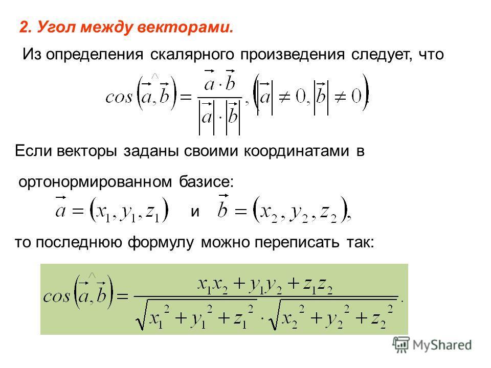 2. Угол между векторами. Из определения скалярного произведения следует, что Если векторы заданы своими координатами в ортонормированном базисе: и то последнюю формулу можно переписать так: