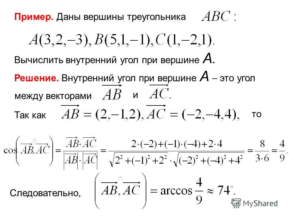 Пример. Даны вершины треугольника Вычислить внутренний угол при вершине А. Решение. Внутренний угол при вершине А это угол между векторами и Так как то Следовательно,