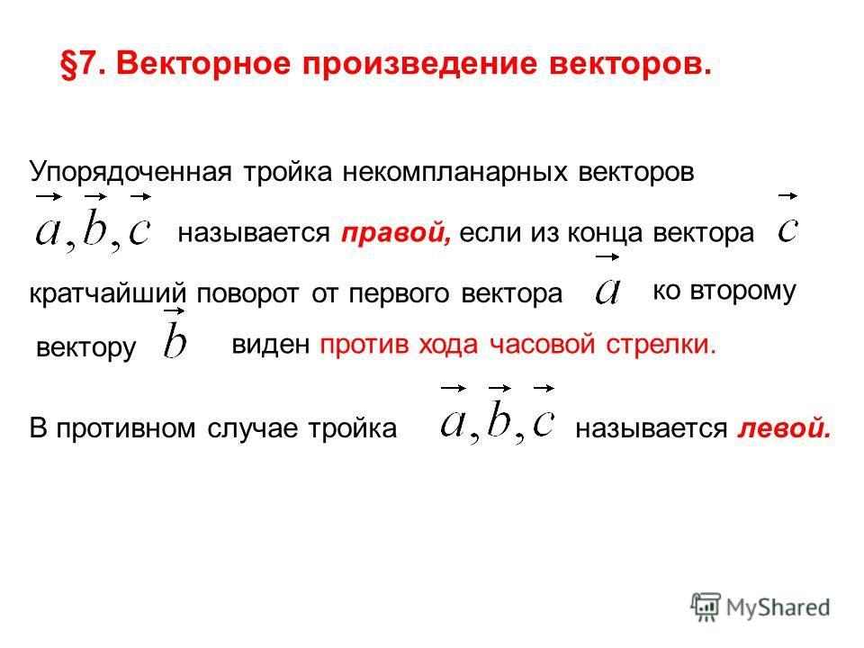 §7. Векторное произведение векторов. Упорядоченная тройка некомпланарных векторов называется правой, если из конца вектора кратчайший поворот от первого вектора ко второму вектору виден против хода часовой стрелки. В противном случае тройка называетс