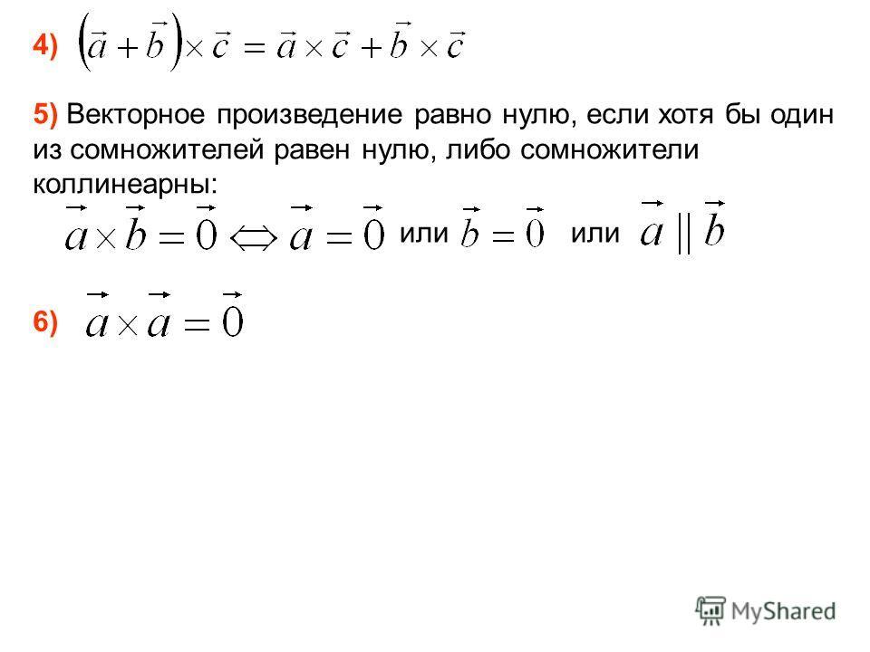 4) 5) Векторное произведение равно нулю, если хотя бы один из сомножителей равен нулю, либо сомножители коллинеарны: или 6)