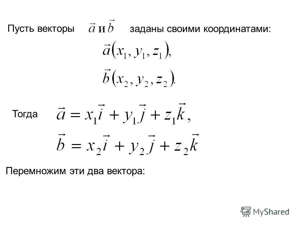 Пусть векторы заданы своими координатами: Тогда Перемножим эти два вектора: