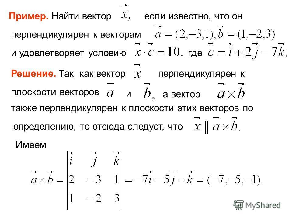 Пример. Найти вектор если известно, что он перпендикулярен к векторам и удовлетворяет условию где Решение. Так, как вектор перпендикулярен к плоскости векторов и а вектор также перпендикулярен к плоскости этих векторов по определению, то отсюда следу