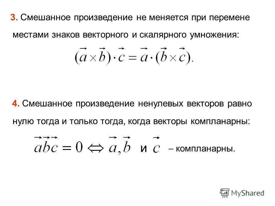 3. Смешанное произведение не меняется при перемене местами знаков векторного и скалярного умножения: 4. Смешанное произведение ненулевых векторов равно нулю тогда и только тогда, когда векторы компланарны: и компланарны.