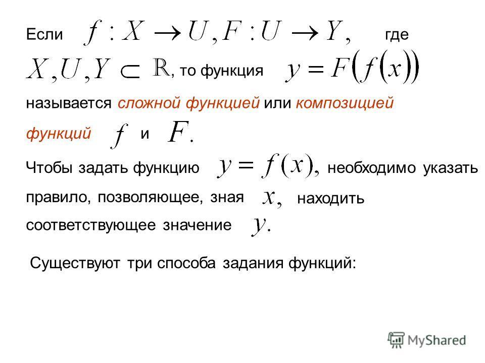 Если где R, то функция называется сложной функцией или композицией функцийи Чтобы задать функциюнеобходимо указать правило, позволяющее, зная находить соответствующее значение Существуют три способа задания функций: