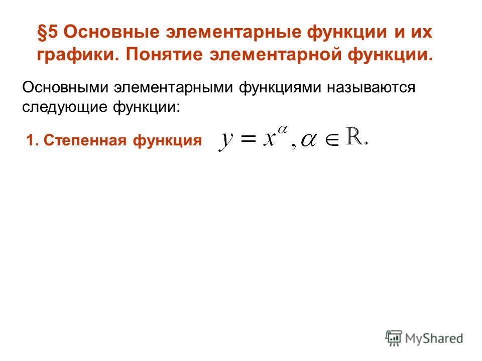 §5 Основные элементарные функции и их графики. Понятие элементарной функции. Основными элементарными функциями называются следующие функции: 1. Степенная функция R.
