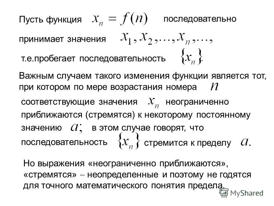 Пусть функция последовательно принимает значения т.е.пробегает последовательность Важным случаем такого изменения функции является тот, при котором по мере возрастания номера соответствующие значениянеограниченно приближаются (стремятся) к некоторому