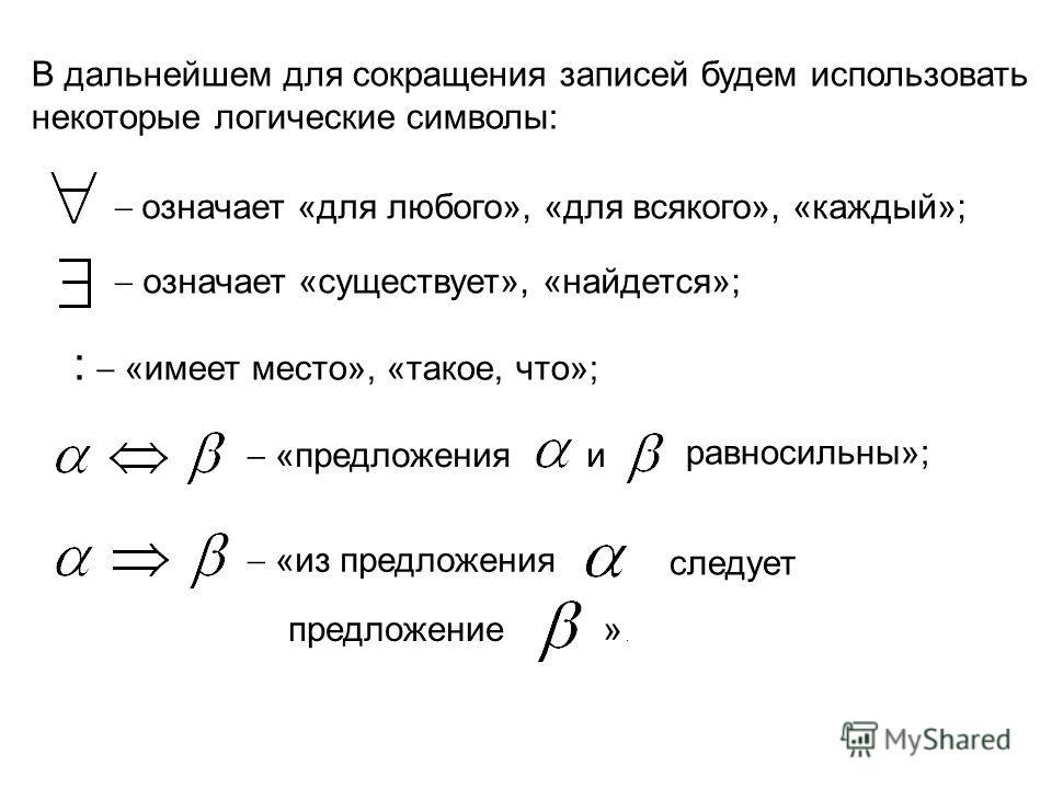 В дальнейшем для сокращения записей будем использовать некоторые логические символы: означает «для любого», «для всякого», «каждый»; означает «существует», «найдется»; : «имеет место», «такое, что»; «предложения и равносильны»; «из предложения следуе