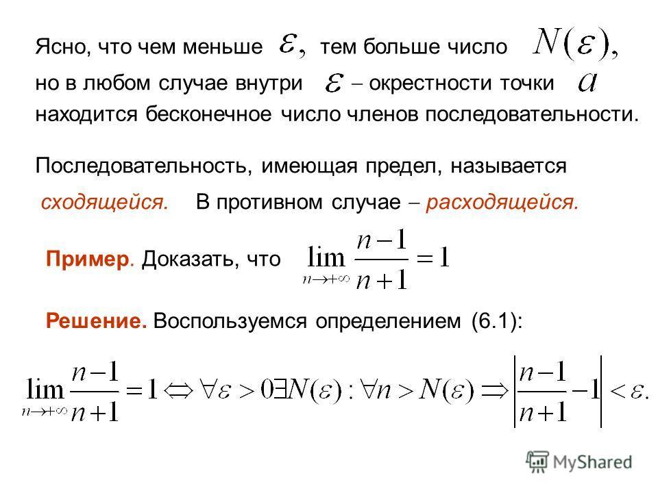 Ясно, что чем меньшетем больше число но в любом случае внутри окрестности точки находится бесконечное число членов последовательности. Последовательность, имеющая предел, называется сходящейся. В противном случае расходящейся. Пример. Доказать, что Р
