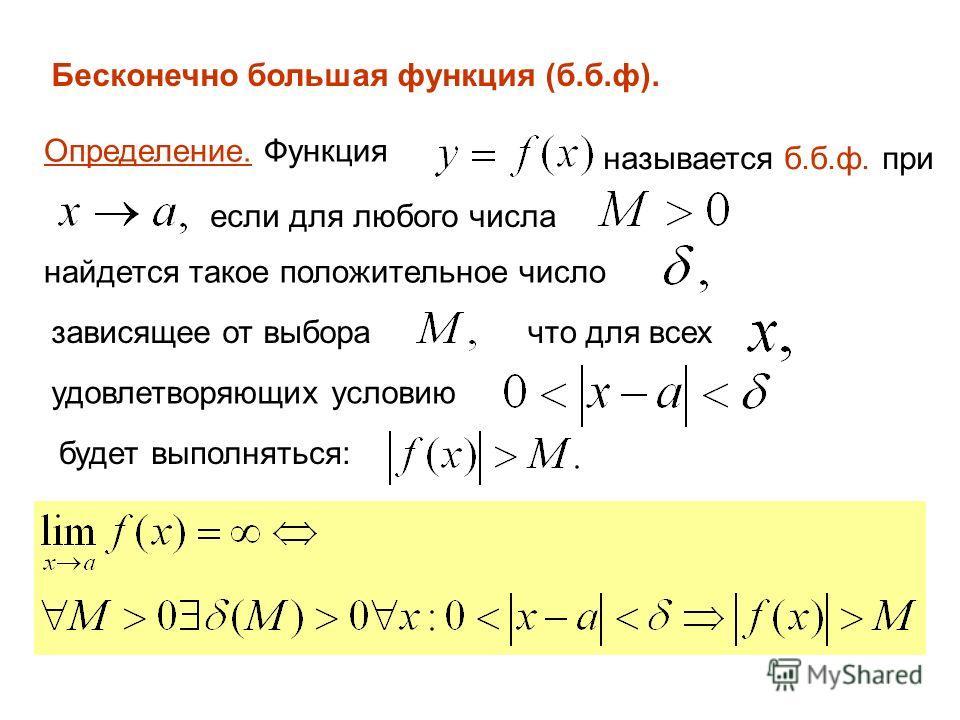 Бесконечно большая функция (б.б.ф). Определение. Функция называется б.б.ф. при если для любого числа найдется такое положительное число зависящее от выборачто для всех удовлетворяющих условию будет выполняться: