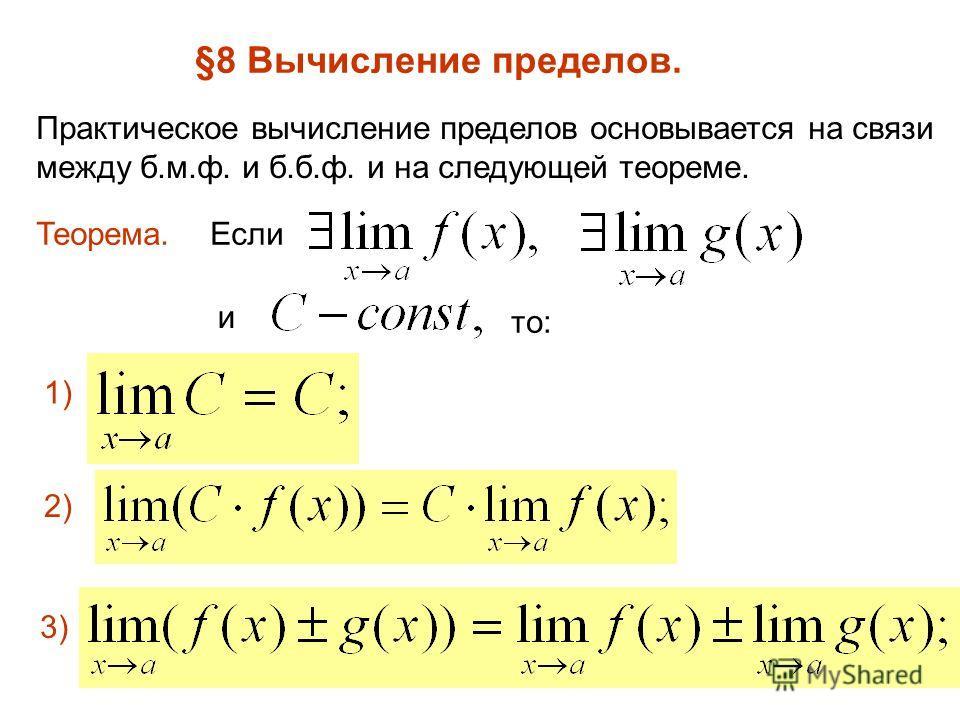 §8 Вычисление пределов. Практическое вычисление пределов основывается на связи между б.м.ф. и б.б.ф. и на следующей теореме. Теорема.Если и то: 1) 2) 3)