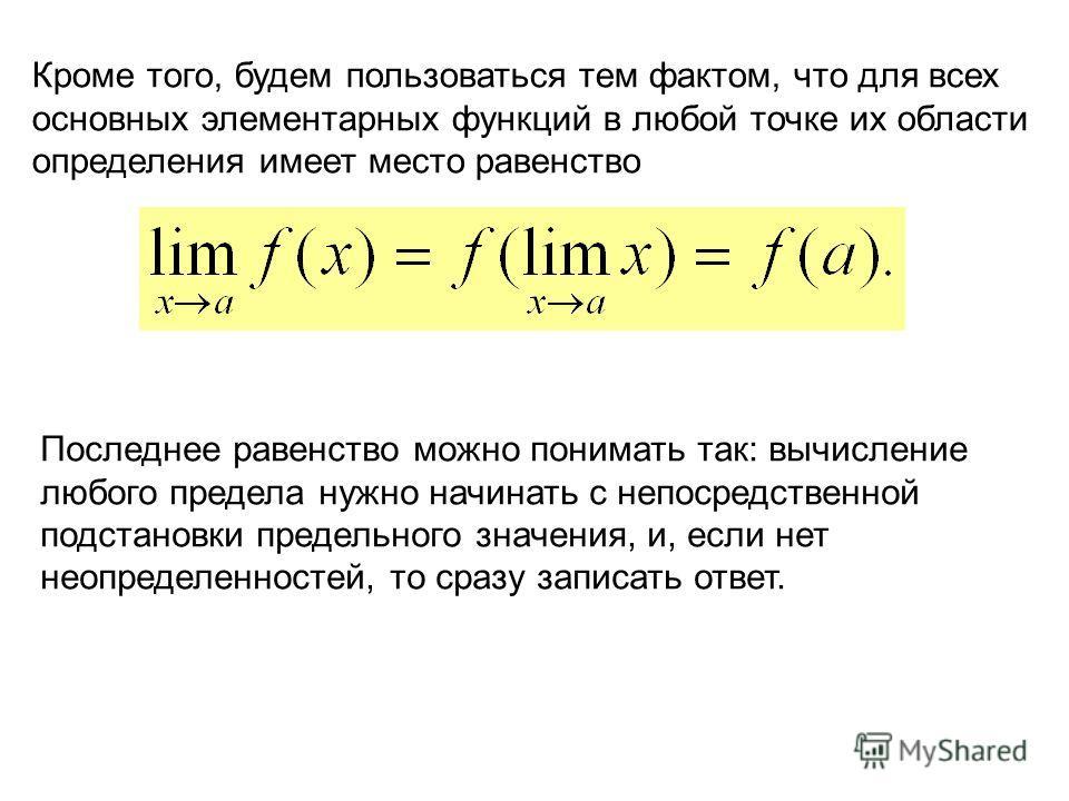 Кроме того, будем пользоваться тем фактом, что для всех основных элементарных функций в любой точке их области определения имеет место равенство Последнее равенство можно понимать так: вычисление любого предела нужно начинать с непосредственной подст