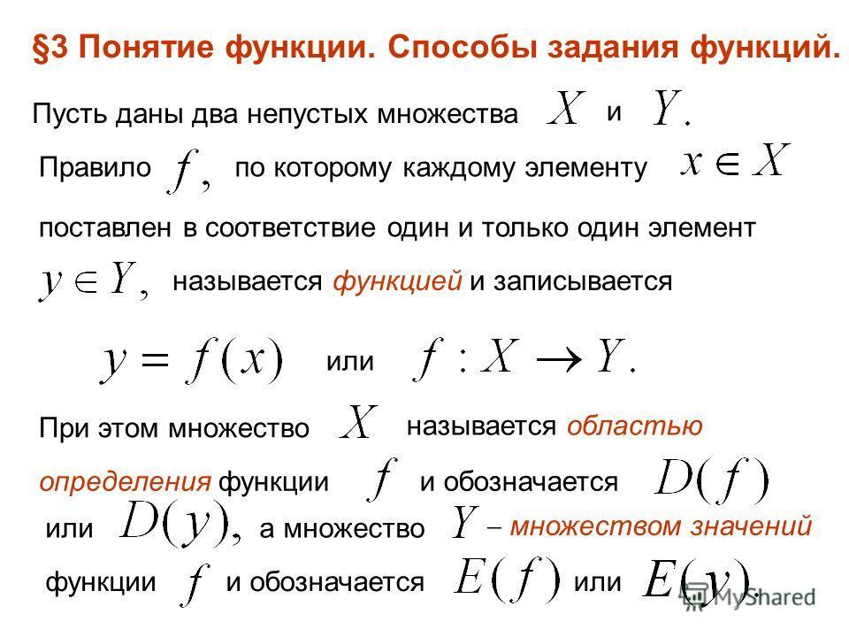 §3 Понятие функции. Способы задания функций. Пусть даны два непустых множества и Правилопо которому каждому элементу поставлен в соответствие один и только один элемент называется функцией и записывается или При этом множество называется областью опр