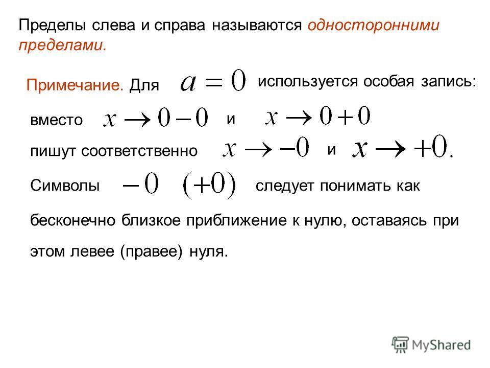 Пределы слева и справа называются односторонними пределами. Примечание. Для используется особая запись: вместо и пишут соответственно и Символыследует понимать как бесконечно близкое приближение к нулю, оставаясь при этом левее (правее) нуля.