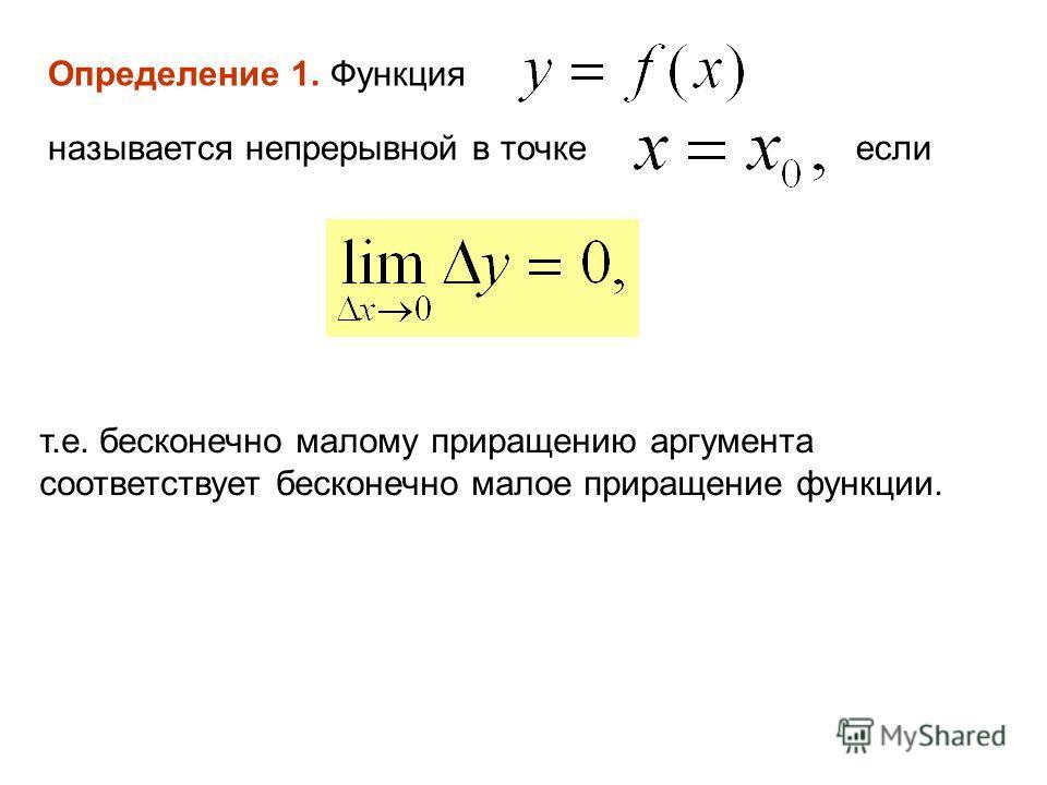 Определение 1. Функция называется непрерывной в точкеесли т.е. бесконечно малому приращению аргумента соответствует бесконечно малое приращение функции.