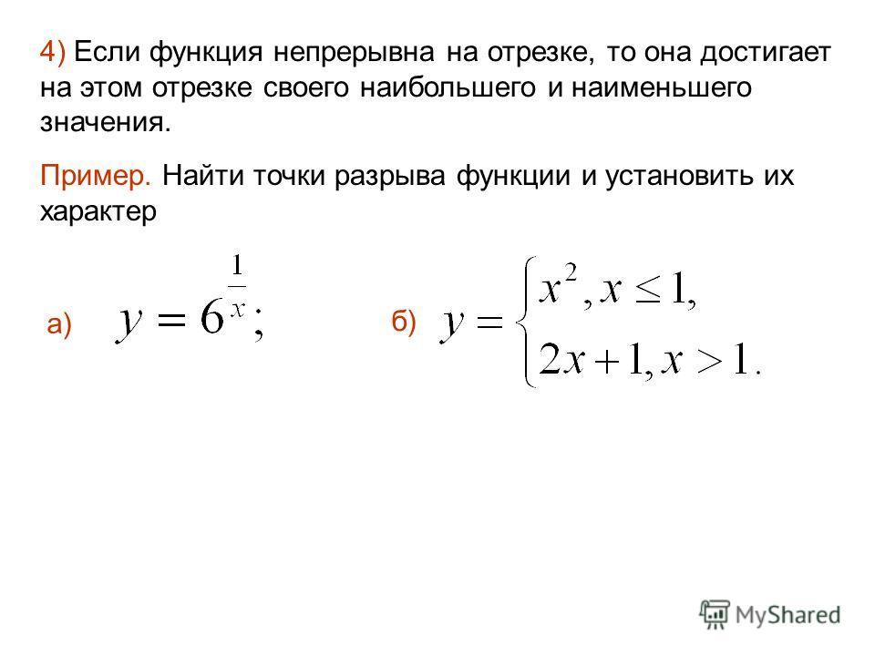 4) Если функция непрерывна на отрезке, то она достигает на этом отрезке своего наибольшего и наименьшего значения. Пример. Найти точки разрыва функции и установить их характер а) б)