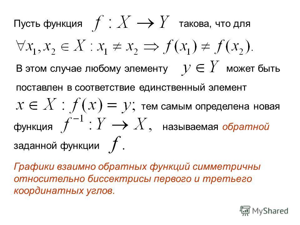 Пусть функциятакова, что для В этом случае любому элементу может быть поставлен в соответствие единственный элемент тем самым определена новая функция называемая обратной заданной функции Графики взаимно обратных функций симметричны относительно бисс