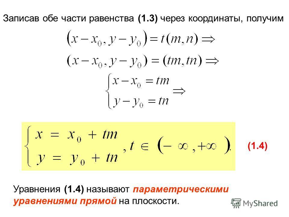 Записав обе части равенства (1.3) через координаты, получим (1.4) Уравнения (1.4) называют параметрическими уравнениями прямой на плоскости.