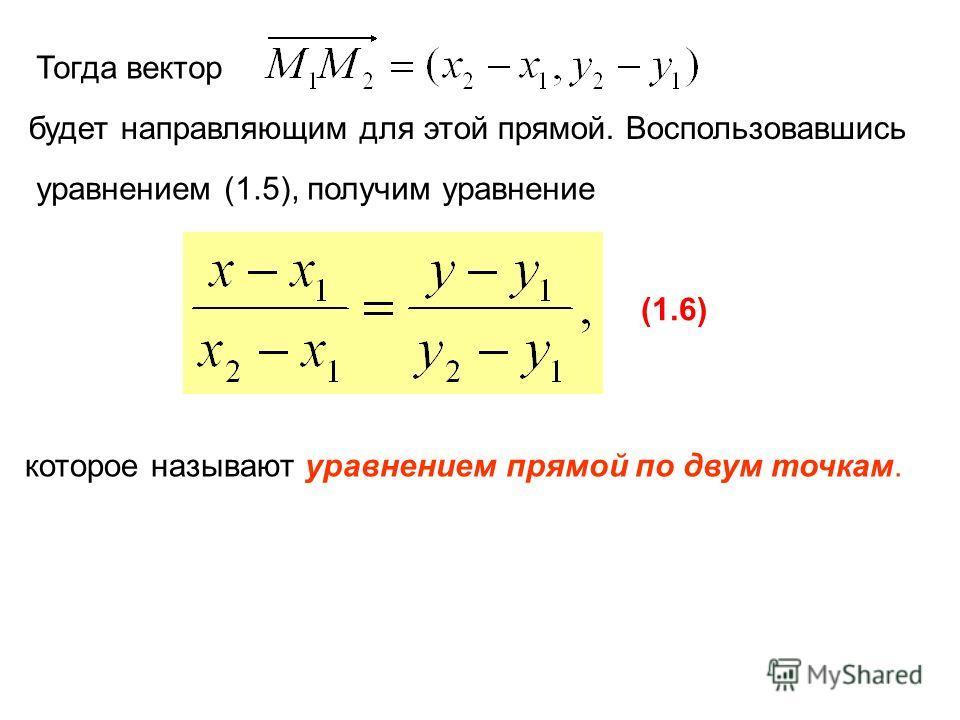 Тогда вектор будет направляющим для этой прямой. Воспользовавшись уравнением (1.5), получим уравнение (1.6) которое называют уравнением прямой по двум точкам.
