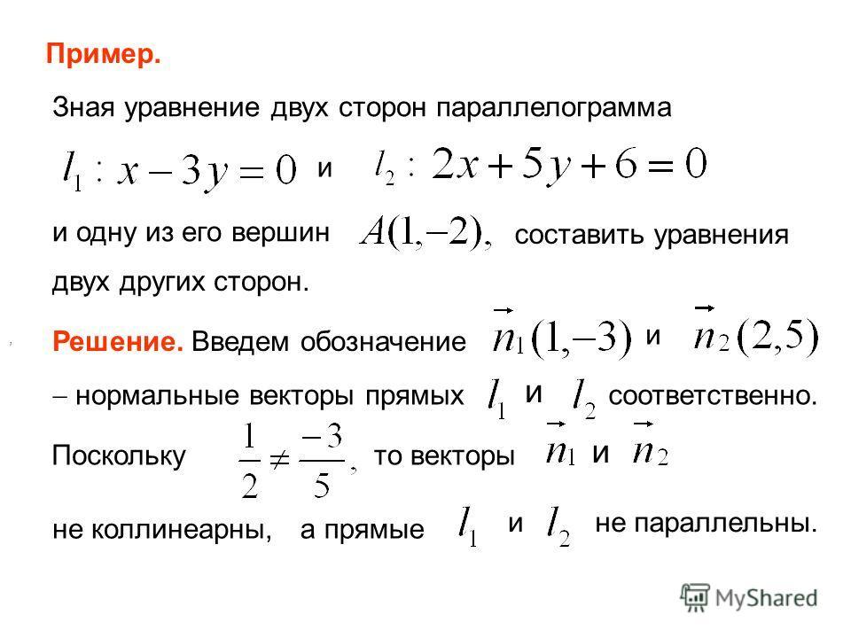 Пример. Зная уравнение двух сторон параллелограмма и и одну из его вершин составить уравнения двух других сторон. Решение. Введем обозначение и нормальные векторы прямых и соответственно. Поскольку, то векторы и не коллинеарны,а прямые ине параллельн