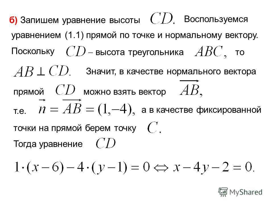 б) Запишем уравнение высоты Воспользуемся уравнением (1.1) прямой по точке и нормальному вектору. Поскольку высота треугольника то Значит, в качестве нормального вектора прямой можно взять вектор т.е. а в качестве фиксированной точки на прямой берем