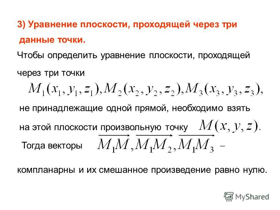 3) Уравнение плоскости, проходящей через три данные точки. Чтобы определить уравнение плоскости, проходящей через три точки не принадлежащие одной прямой, необходимо взять на этой плоскости произвольную точку Тогда векторы компланарны и их смешанное