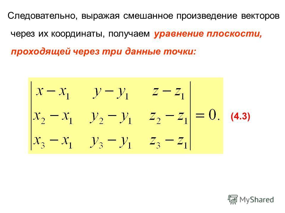 Следовательно, выражая смешанное произведение векторов через их координаты, получаем уравнение плоскости, проходящей через три данные точки: (4.3)