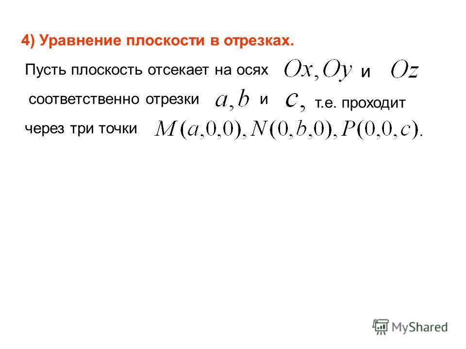 4) Уравнение плоскости в отрезках. Пусть плоскость отсекает на осях и соответственно отрезки и т.е. проходит через три точки