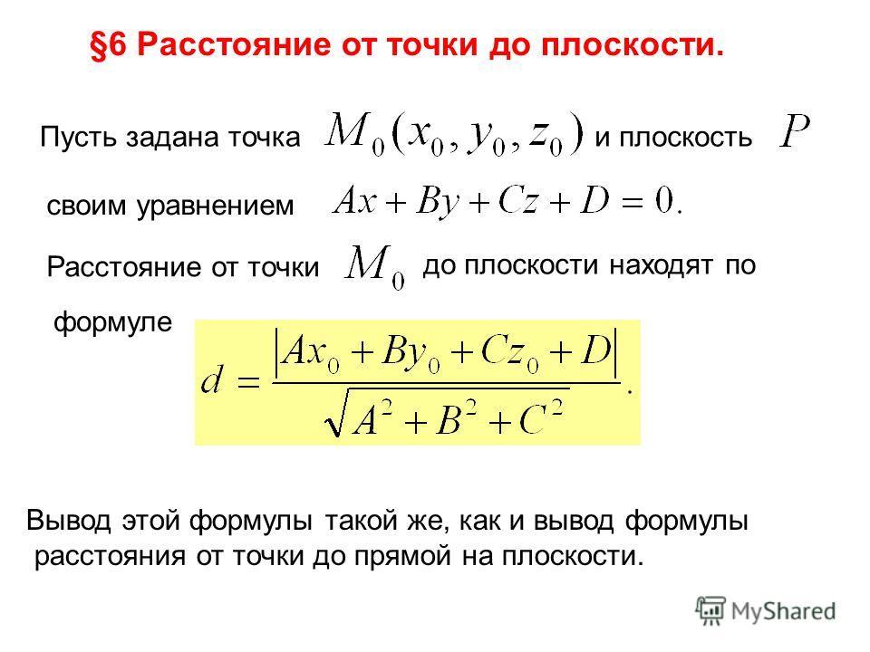 §6 Расстояние от точки до плоскости. Пусть задана точка и плоскость своим уравнением Расстояние от точки до плоскости находят по формуле Вывод этой формулы такой же, как и вывод формулы расстояния от точки до прямой на плоскости.