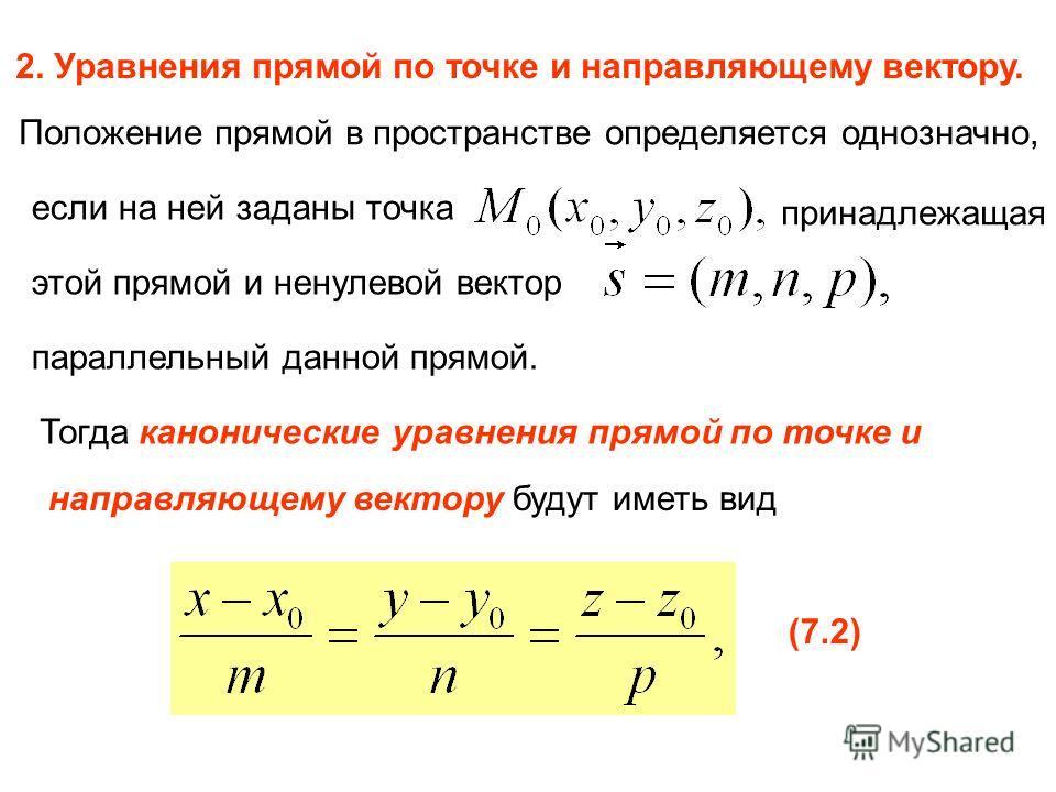2. Уравнения прямой по точке и направляющему вектору. Положение прямой в пространстве определяется однозначно, если на ней заданы точка принадлежащая этой прямой и ненулевой вектор параллельный данной прямой. Тогда канонические уравнения прямой по то