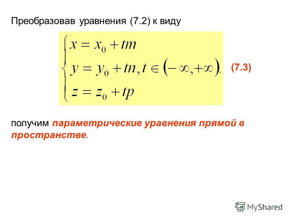 Преобразовав уравнения (7.2) к виду (7.3) получим параметрические уравнения прямой в пространстве.
