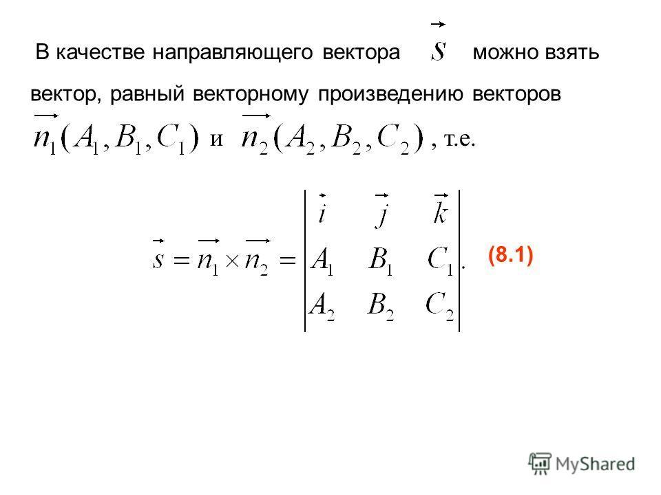 В качестве направляющего вектораможно взять вектор, равный векторному произведению векторов и, т.е. (8.1)