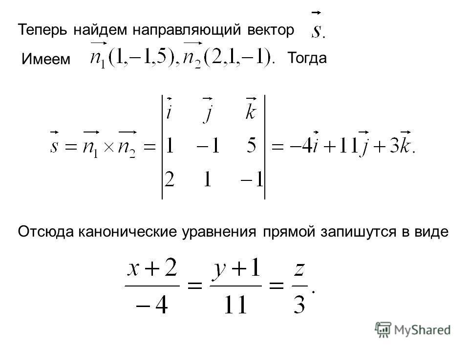 Теперь найдем направляющий вектор Имеем Тогда Отсюда канонические уравнения прямой запишутся в виде